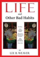LIFE and Other Bad Habits ebook by Lee B. Weaver