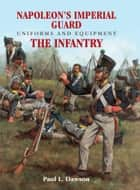 Napoleon's Imperial Guard Uniforms and Equipment. Volume 1 - The Infantry ebook by Paul L Dawson