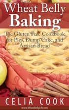 Wheat Belly Baking: The Gluten Free Cookbook for Pies, Dump Cake, and Artisan Bread - Wheat Belly Diet Series ebook by Celia Cook
