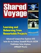 Shared Voyage: Learning and Unlearning from Remarkable Projects - Advanced Composition Explorer ACE, Joint Air-to-Surface Standoff Missile JASSM , Pathfinder Solar Airplane, AMRAAM Missile ebook by