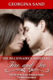 The Billionaire's Assistant Part 13: Fire and Ice - (A Billionaire Erotic Romance) ebook by Georgina Sand