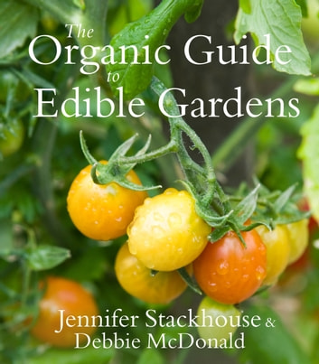 The Organic Guide to Edible Gardens ebook by Jennifer Stackhouse,Debbie McDonald