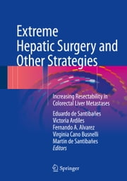 Extreme Hepatic Surgery and Other Strategies - Increasing Resectability in Colorectal Liver Metastases ebook by Eduardo de Santibañes, Victoria Ardiles, Fernando A. Alvarez,...
