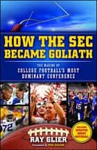 How the SEC Became Goliath - The Making of College Football's Most Dominant Conference ebook by Ray Glier