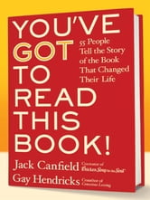 You've GOT to Read This Book! - 55 People Tell the Story of the Book That Changed Their Life ebook by Jack Canfield,Gay Hendricks, PhD