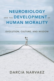 Neurobiology and the Development of Human Morality: Evolution, Culture, and Wisdom (Norton Series on Interpersonal Neurobiology) ebook by Darcia Narvaez, Allan N. Schore, Ph.D.