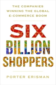 Six Billion Shoppers - The Companies Winning the Global E-Commerce Boom ebook by Porter Erisman