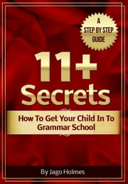 11 Plus Secrets: How To Get Your Child In To Grammar School ebook by Jago Holmes