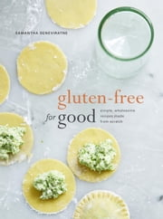 Gluten-Free for Good - Simple, Wholesome Recipes Made from Scratch ebook by Samantha Seneviratne