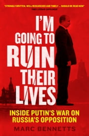 I'm Going to Ruin Their Lives - Inside Putin's War on Russia's Opposition ebook by Marc Bennetts