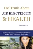 The Truth About Air Electricity & Health ebook by Rosalind Tan