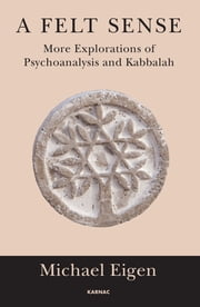A Felt Sense - More Explorations of Psychoanalysis and Kabbalah ebook by Michael Eigen