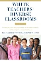White Teachers / Diverse Classrooms - Creating Inclusive Schools, Building on Students' Diversity, and Providing True Educational Equity ebook by Julie Landsman, Chance W. Lewis
