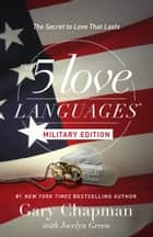 The 5 Love Languages Military Edition - The Secret to Love That Lasts ebook by Jocelyn Green, Gary Chapman