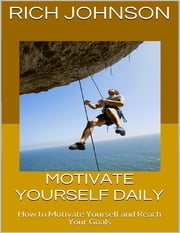 Motivate Yourself Daily: How to Motivate Yourself and Reach Your Goals ebook by Rich Johnson