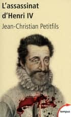 L'assassinat d'Henri IV ebook by Jean-Christian PETITFILS