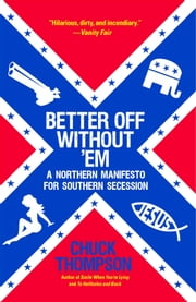 Better Off Without 'Em - A Northern Manifesto for Southern Secession ebook by Chuck Thompson
