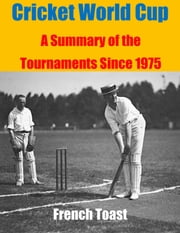 Cricket World Cup: A Summary of the Tournaments Since 1975 ebook by French Toast