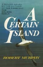 A Certain Island ebook by Robert Murphy, John Pimlott