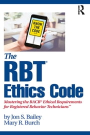 The RBT® Ethics Code - Mastering the BACB© Ethical Requirements for Registered Behavior Technicians™ ebook by Jon S. Bailey, Mary R. Burch