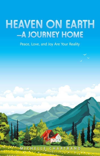 Heaven on Earth—A Journey Home - Peace, Love, and Joy Are Your Reality ebook by Michelle Chartrand