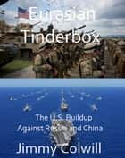 Eurasian Tinderbox - The U.S. Buildup Against Russia and China ebook by Jimmy Colwill