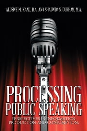 Processing Public Speaking - Perspectives in Information Production and Consumption. ebook by A. Kanu, D.A.; S. Durham, M.A.