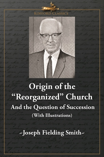 Origin of the 'Reorganized' Church and the Question of Succession (With Illustrations) ebook by Joseph Fielding Smith,