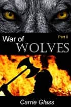 War of Wolves: Part 2 ebook by Carrie Glass