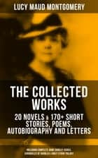 The Collected Works of Lucy Maud Montgomery: 20 Novels & 170+ Short Stories, Poems, Autobiography and Letters (Including Complete Anne Shirley Series, Chronicles of Avonlea & Emily Starr Trilogy) - Anne of Green Gables, Anne of Avonlea, Anne of Windy Poplars, Rainbow Valley, Rilla of Ingleside, Emily of New Moon, The Story Girl, The Golden Road, Pat of Silver Bush, The Blue Castle & many more ebook by Lucy Maud Montgomery