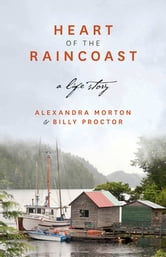 Heart of the Raincoast: A Life Story - A Life Story ebook by Alexandra Morton,Billy Proctor