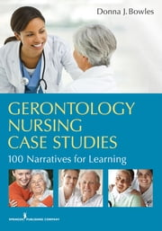 Gerontology Nursing Case Studies - 100 Narratives for Learning ebook by Donna J. Bowles MSN, EdD, RN, CNE
