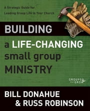 Building a Life-Changing Small Group Ministry - A Strategic Guide for Leading Group Life in Your Church ebook by Bill Donahue,Russ G. Robinson