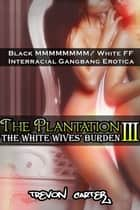 The Plantation 3: The White Wives' Burden - The White Wives' Burden ebook by Trevon Carter