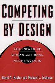 Competing by Design - The Power of Organizational Architecture ebook by David Nadler,Michael Tushman,Mark B. Nadler