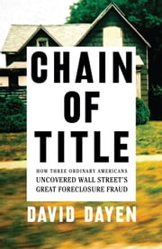 Chain of Title - How Three Ordinary Americans Uncovered Wall Street's Great Foreclosure Fraud ebook by David Dayen