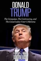 Donald Trump: The Campaign, the Controversy, and the Conservative Voter's Dilemma ebook by Ian Fineman