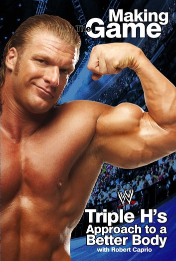 Triple H Making the Game - Triple H's Approach to a Better Body ebook by Triple H,Robert Caprio