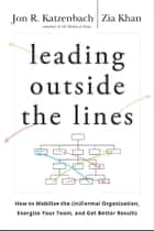 Leading Outside the Lines - How to Mobilize the Informal Organization, Energize Your Team, and Get Better Results eBook by Jon R. Katzenbach, Zia Khan