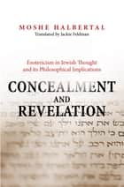 Concealment and Revelation - Esotericism in Jewish Thought and its Philosophical Implications ebook by Moshe Halbertal, Jackie Feldman