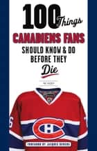 100 Things Canadiens Fans Should Know & Do Before They Die ebook by Pat Hickey,Jacques Demers