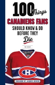 100 Things Canadiens Fans Should Know & Do Before They Die ebook by Pat Hickey, Jacques Demers