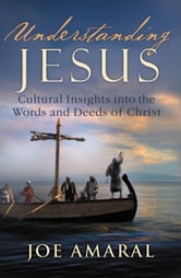 Understanding Jesus - Cultural Insights into the Words and Deeds of Christ ebook by Joe Amaral