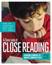 A Close Look at Close Reading: Teaching Students to Analyze Complex Texts, Grades K-5 ebook by Lapp, Diane