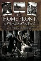 The Home Front in World War Two - Keep Calm and Carry On ebook by