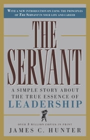 The Servant - A Simple Story About the True Essence of Leadership ebook by James C. Hunter