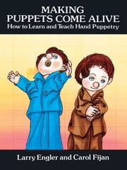 Making Puppets Come Alive - How to Learn and Teach Hand Puppetry ebook by Larry Engler,Carol Fijan