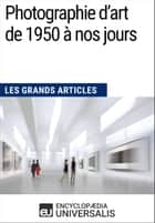 Photographie d'art de 1950 à nos jours - Les Grands Articles d'Universalis ebook by Encyclopaedia Universalis
