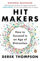 Hit Makers - How to Succeed in an Age of Distraction ebook by Derek Thompson