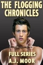 The Flogging Chronicles - Full Series ebook by A.J. Moor